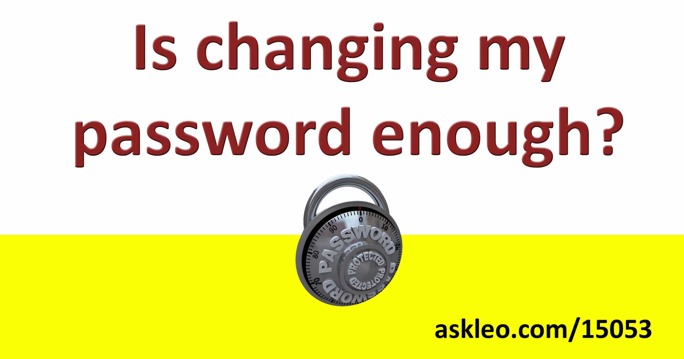 Is Changing My Password Enough? - Ask Leo!