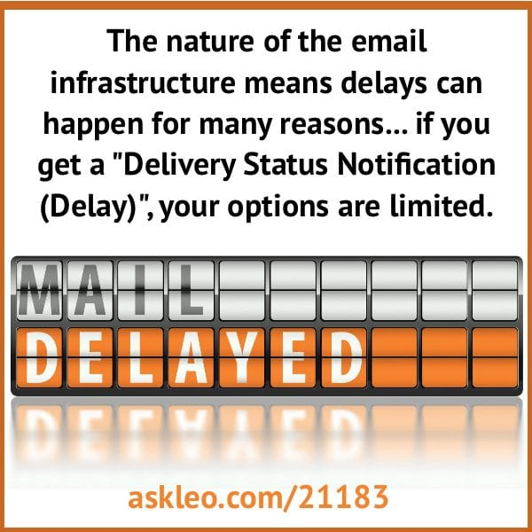 """The nature of the email infrastructure means delays can happen for many reasons... if you get a """"Delivery Status Notification (Delay)"""", your options are limited."""