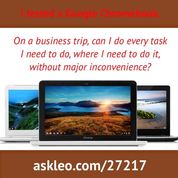 I tested a Google Chromebook. On a business trip, can I do every task I need to do, where I need to do it, without major inconvenience?