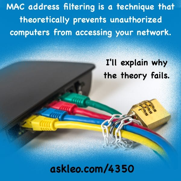 MAC address filtering is a technique that theoretically prevents unauthorized computers from accessing your network. I'll explain why the theory fails.