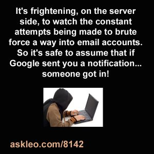 It's frightening, on the server side, to watch the constant attempts being made to brute force a way into email accounts. So it's safe to assume that if Google sent you a notification... someone got in!